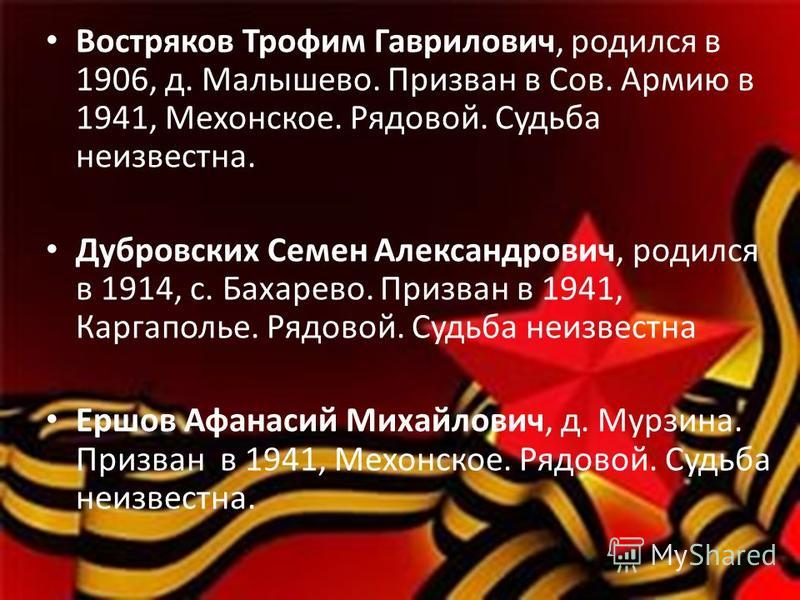 Востряков Трофим Гаврилович, родился в 1906, д. Малышево. Призван в Сов. Армию в 1941, Мехонское. Рядовой. Судьба неизвестна. Дубровских Семен Александрович, родился в 1914, с. Бахарево. Призван в 1941, Каргаполье. Рядовой. Судьба неизвестна Ершов Аф