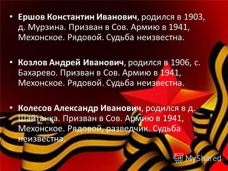Ершов Константин Иванович, родился в 1903, д. Мурзина. Призван в Сов. Армию в 1941, Мехонское. Рядовой. Судьба неизвестна. Козлов Андрей Иванович, родился в 1906, с. Бахарево. Призван в Сов. Армию в 1941, Мехонское. Рядовой. Судьба неизвестна. Колесо