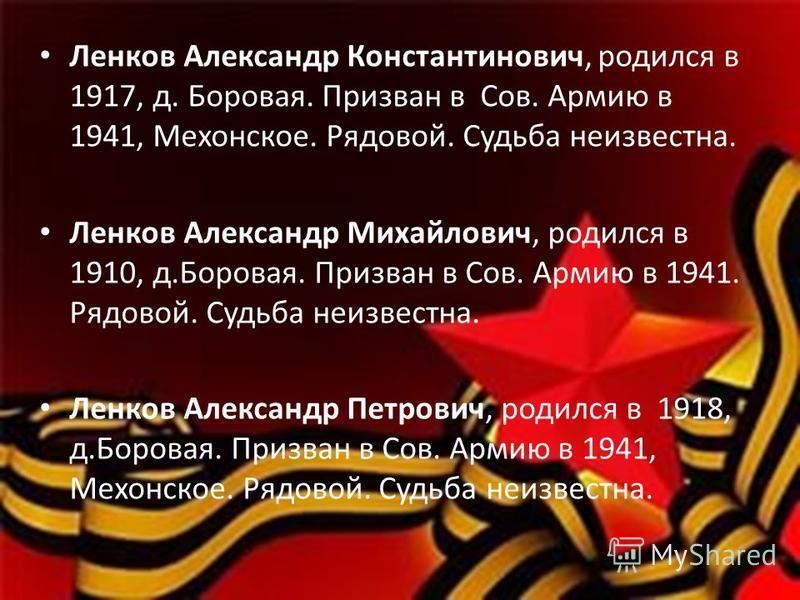 Ленков Александр Константинович, родился в 1917, д. Боровая. Призван в Сов. Армию в 1941, Мехонское. Рядовой. Судьба неизвестна. Ленков Александр Михайлович, родился в 1910, д.Боровая. Призван в Сов. Армию в 1941. Рядовой. Судьба неизвестна. Ленков А