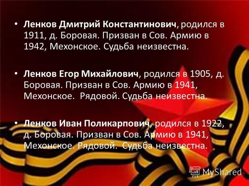 Ленков Дмитрий Константинович, родился в 1911, д. Боровая. Призван в Сов. Армию в 1942, Мехонское. Судьба неизвестна. Ленков Егор Михайлович, родился в 1905, д. Боровая. Призван в Сов. Армию в 1941, Мехонское. Рядовой. Судьба неизвестна. Ленков Иван