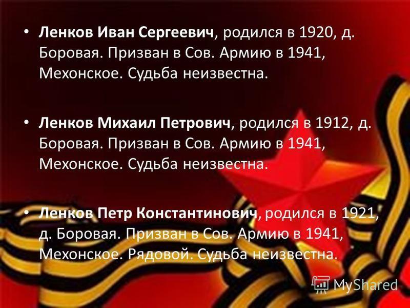 Ленков Иван Сергеевич, родился в 1920, д. Боровая. Призван в Сов. Армию в 1941, Мехонское. Судьба неизвестна. Ленков Михаил Петрович, родился в 1912, д. Боровая. Призван в Сов. Армию в 1941, Мехонское. Судьба неизвестна. Ленков Петр Константинович, р