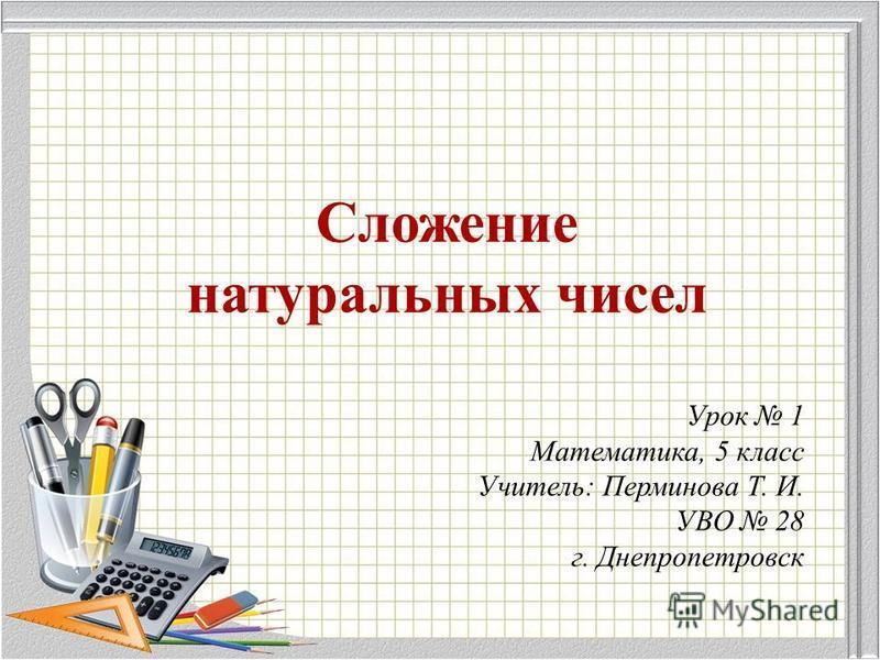 Сложение натуральных чисел Урок 1 Математика, 5 класс Учитель: Перминова Т. И. УВО 28 г. Днепропетровск