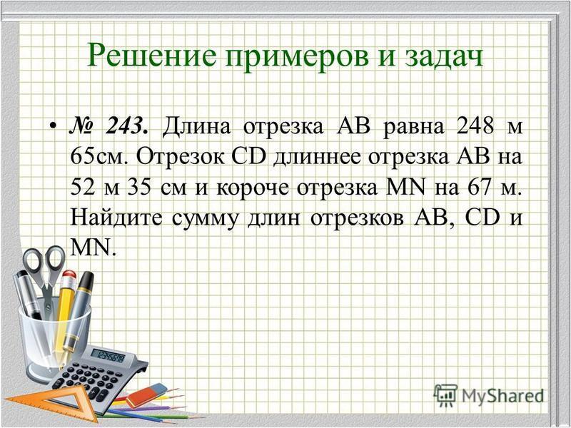 Решение примеров и задач 243. Длина отрезка АВ равна 248 м 65 см. Отрезок CD длиннее отрезка АВ на 52 м 35 см и короче отрезка MN на 67 м. Найдите сумму длин отрезков АВ, CD и MN.