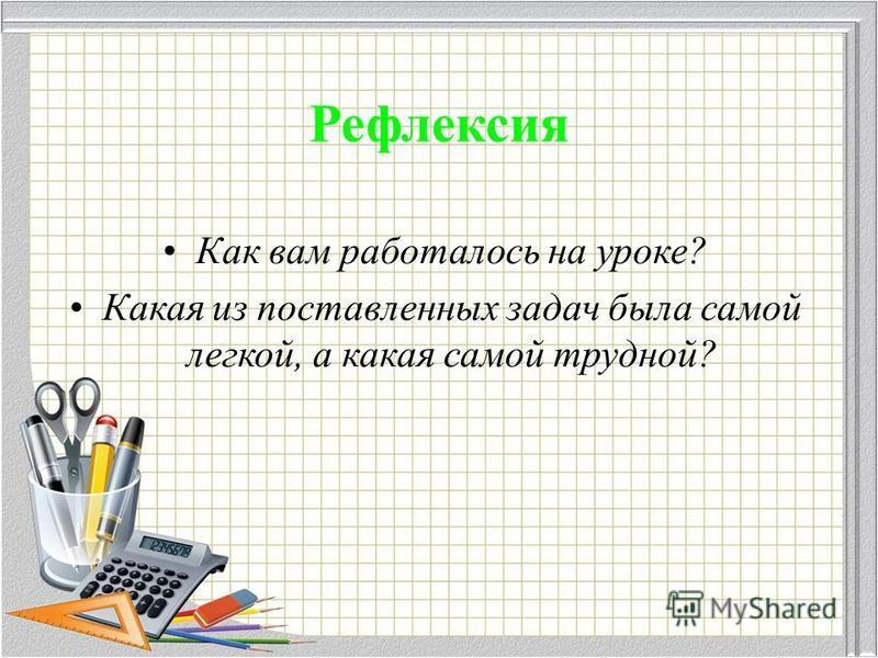 Рефлексия Как вам работалось на уроке? Какая из поставленных задач была самой легкой, а какая самой трудной?