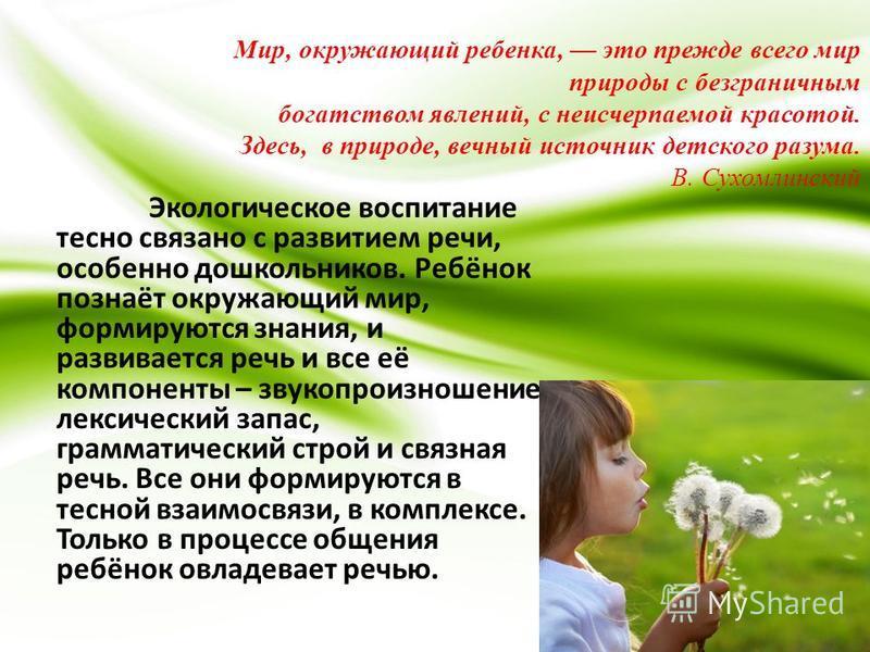 Мир, окружающий ребенка, это прежде всего мир природы с безграничным богатством явлений, с неисчерпаемой красотой. Здесь, в природе, вечный источник детского разума. В. Сухомлинский Экологическое воспитание тесно связано с развитием речи, особенно до