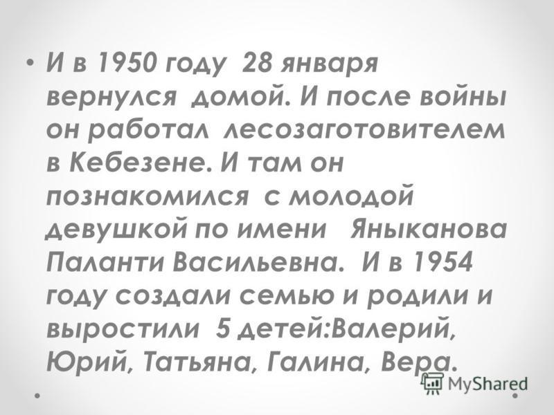 И в 1950 году 28 января вернулся домой. И после войны он работал лесозаготовителем в Кебезене. И там он познакомился с молодой девушкой по имени Яныканова Паланти Васильевна. И в 1954 году создали семью и родили и вырастили 5 детей:Валерий, Юрий, Тат