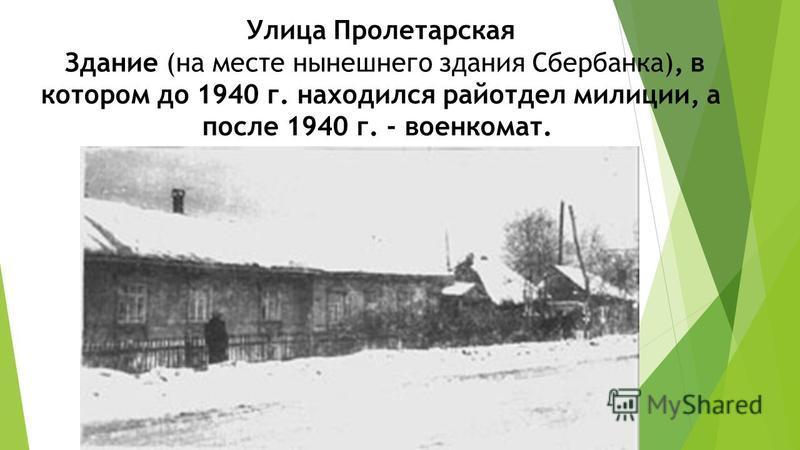 Улица Пролетарская Здание (на месте нынешнего здания Сбербанка), в котором до 1940 г. находился райотдел милиции, а после 1940 г. - военкомат.