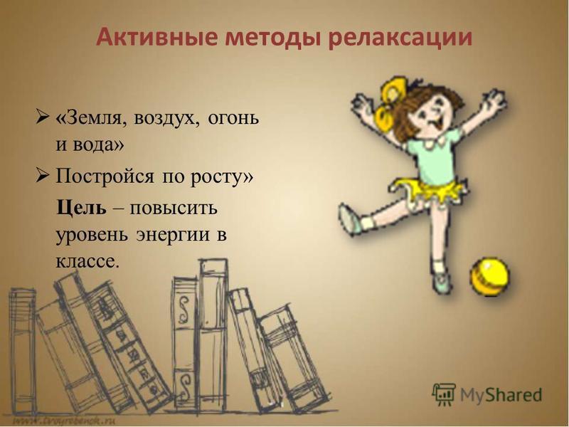 Активные методы релаксации «Земля, воздух, огонь и вода» Постройся по росту» Цель – повысить уровень энергии в классе.