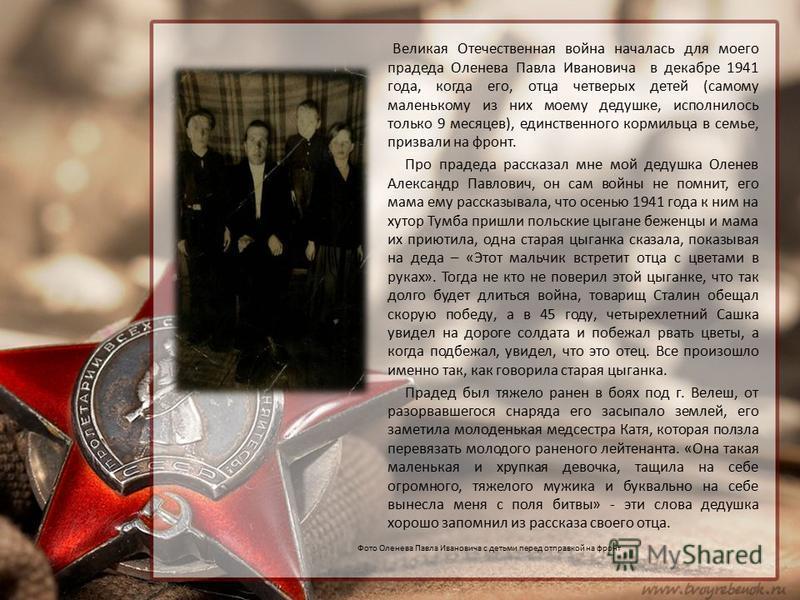 Великая Отечественная война началась для моего прадеда Оленева Павла Ивановича в декабре 1941 года, когда его, отца четверых детей (самому маленькому из них моему дедушке, исполнилось только 9 месяцев), единственного кормильца в семье, призвали на фр