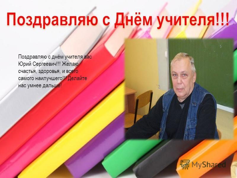Поздравляю с днём учителя вас Юрий Сергеевич!!! Желаю счастья, здоровья, и всего самого наилучшего!!! Делайте нас умнее дальше!