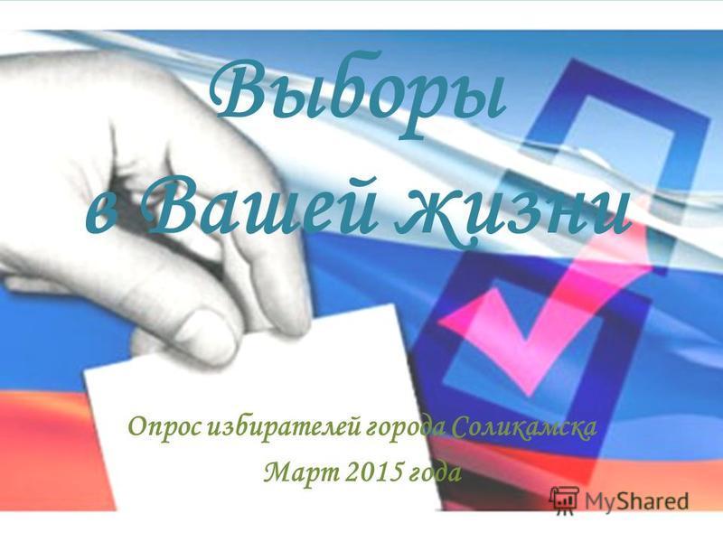 Выборы в Вашей жизни Опрос избирателей города Соликамска Март 2015 года