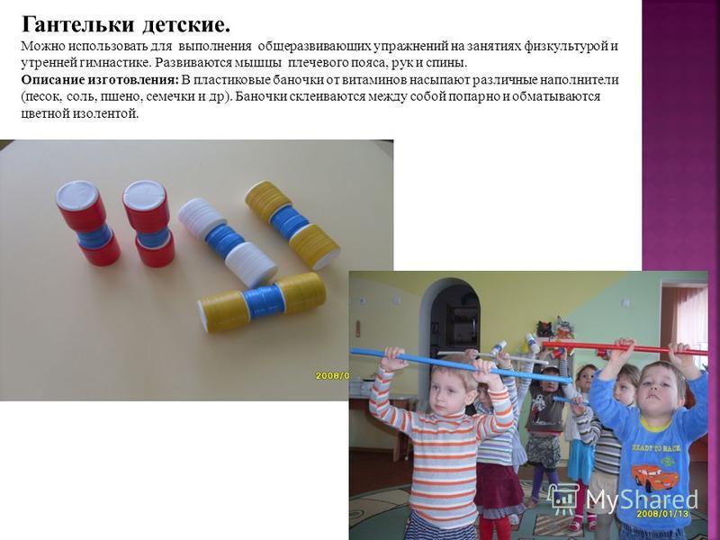 Гантельки детские. Можно использовать для выполнения общеразвивающих упражнений на занятиях физкультурой и утренней гимнастике. Развиваются мышцы плечевого пояса, рук и спины. Описание изготовления: В пластиковые баночки от витаминов насыпают различн