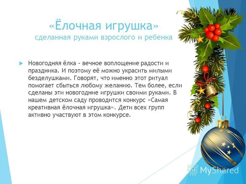 «Ёлочная игрушка» сделанная руками взрослого и ребенка Новогодняя ёлка – вечное воплощение радости и праздника. И поэтому её можно украсить милыми безделушками. Говорят, что именно этот ритуал помогает сбыться любому желанию. Тем более, если сделаны