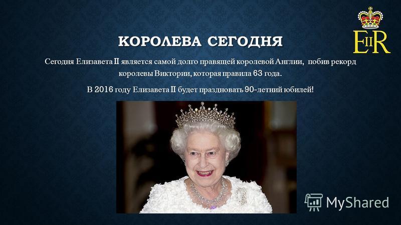 КОРОЛЕВА СЕГОДНЯ Сегодня Елизавета II является самой долго правящей королевой Англии, побив рекорд королевы Виктории, которая правила 63 года. В 2016 году Елизавета II будет праздновать 90- летний юбилей !