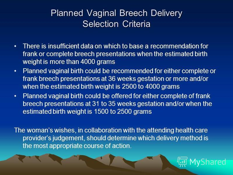 Planned Vaginal Breech Delivery Selection Criteria There is insufficient data on which to base a recommendation for frank or complete breech presentations when the estimated birth weight is more than 4000 grams Planned vaginal birth could be recommen