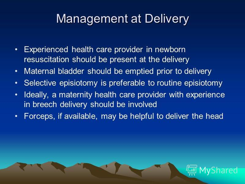 Management at Delivery Experienced health care provider in newborn resuscitation should be present at the delivery Maternal bladder should be emptied prior to delivery Selective episiotomy is preferable to routine episiotomy Ideally, a maternity heal