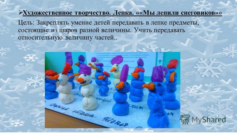 Художественное творчество. Лепка. ««Мы лепили снеговиков»» Цель: Закреплять умение детей передавать в лепке предметы, состоящие из шаров разной величины. Учить передавать относительную величину частей..
