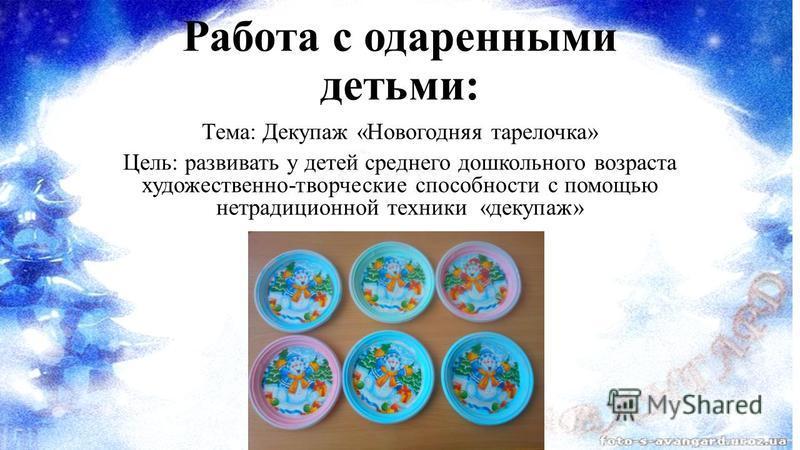 Работа с одаренными детьми: Тема: Декупаж «Новогодняя тарелочка» Цель: развивать у детей среднего дошкольного возраста художественно-творческие способности с помощью нетрадиционной техники «декупаж»