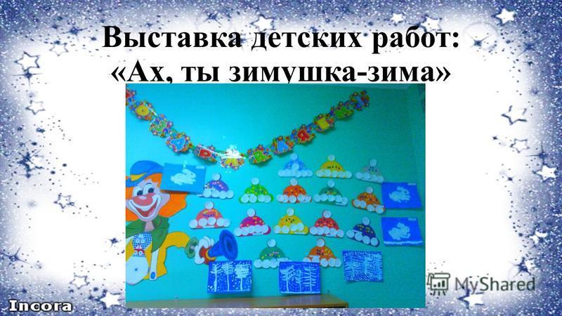 Выставка детских работ: «Ах, ты зимушка-зима»