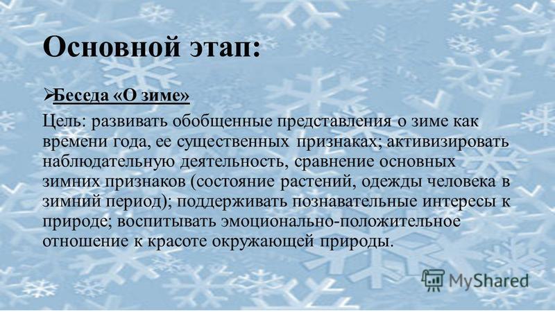 Основной этап: Беседа «О зиме» Цель: развивать обобщенные представления о зиме как времени года, ее существенных признаках; активизировать наблюдательную деятельность, сравнение основных зимних признаков (состояние растений, одежды человека в зимний
