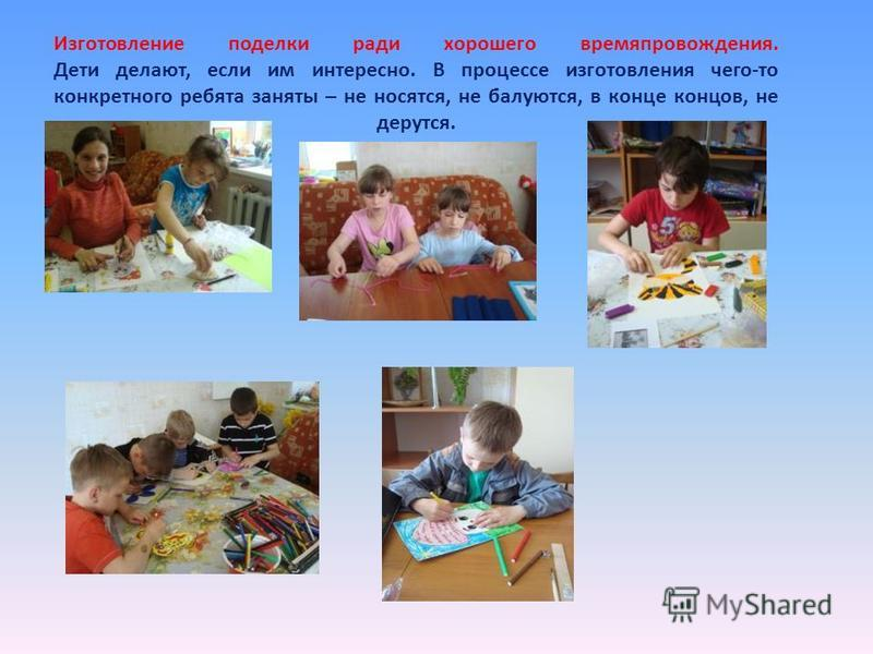 Изготовление поделки ради хорошего времяпровождения. Дети делают, если им интересно. В процессе изготовления чего-то конкретного ребята заняты – не носятся, не балуются, в конце концов, не дерутся.