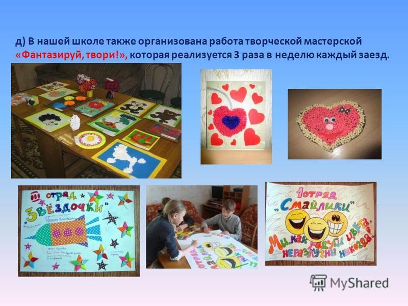 д) В нашей школе также организована работа творческой мастерской «Фантазируй, твори!», которая реализуется 3 раза в неделю каждый заезд.