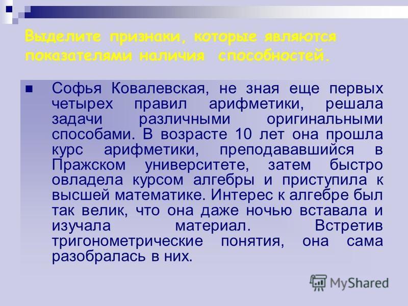 Выделите признаки, которые являются показателями наличия способностей. Софья Ковалевская, не зная еще первых четырех правил арифметики, решала задачи различными оригинальными способами. В возрасте 10 лет она прошла курс арифметики, преподававшийся в