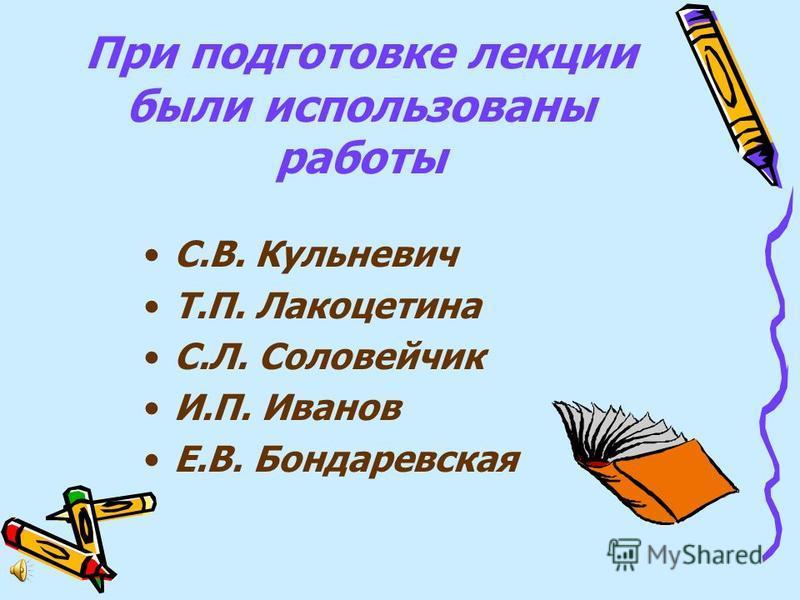 При подготовке лекции были использованы работы С.В. Кульневич Т.П. Лакоцетина С.Л. Соловейчик И.П. Иванов Е.В. Бондаревская