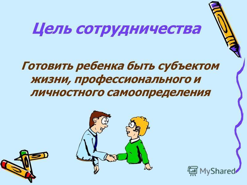 Цель сотрудничества Готовить ребенка быть субъектом жизни, профессионального и личностного самоопределения