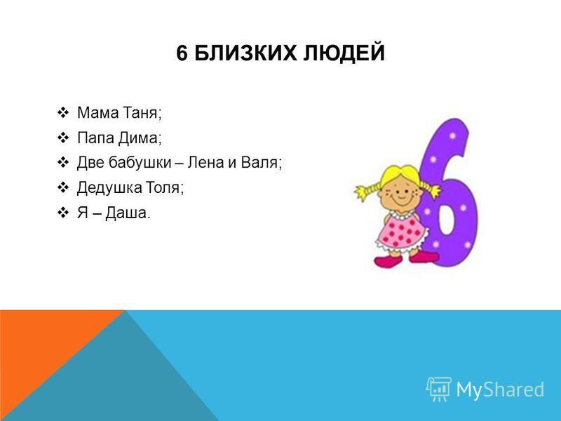 6 БЛИЗКИХ ЛЮДЕЙ Мама Таня; Папа Дима; Две бабушки – Лена и Валя; Дедушка Толя; Я – Даша.