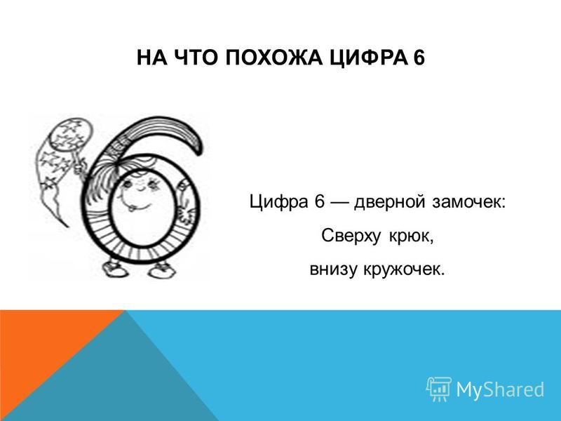 НА ЧТО ПОХОЖА ЦИФРА 6 Цифра 6 дверной замочек: Сверху крюк, внизу кружочек.