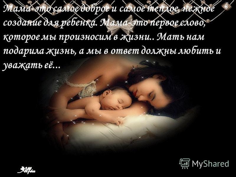 Мама-это самое доброе и самое теплое, нежное создание для ребенка. Мама-это первое слово, которое мы произносим в жизни.. Мать нам подарила жизнь, а мы в ответ должны любить и уважать её...
