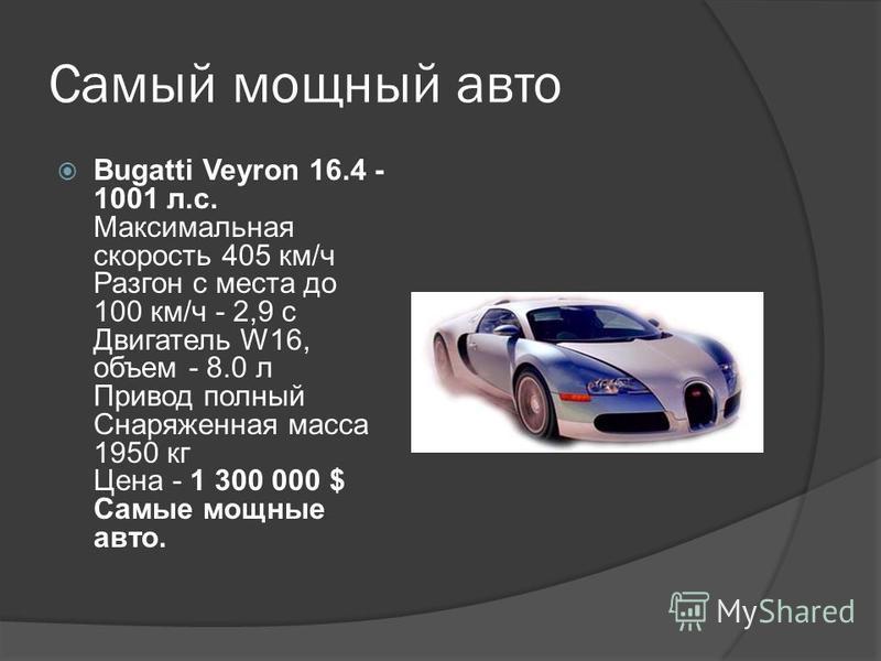 Самый мощный авто Bugatti Veyron 16.4 - 1001 л.с. Максимальная скорость 405 км/ч Разгон с места до 100 км/ч - 2,9 с Двигатель W16, объем - 8.0 л Привод полный Снаряженная масса 1950 кг Цена - 1 300 000 $ Самые мощные авто.