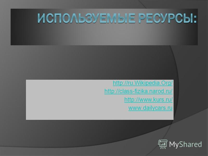 http://ru.Wikipedia.Org/ http://class-fizika.narod.ru/ http://www.kurs.ru/ www.dailycars.ru