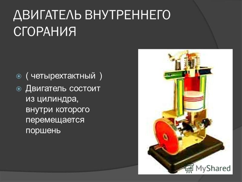 ДВИГАТЕЛЬ ВНУТРЕННЕГО СГОРАНИЯ ( четырехтактный ) Двигатель состоит из цилиндра, внутри которого перемещается поршень