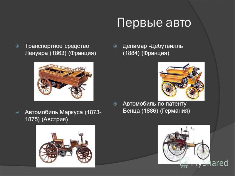 Первые авто Транспортное средство Ленуара (1863) (Франция) Автомобиль Маркуса (1873- 1875) (Австрия) Деламар -Дебутвилль (1884) (Франция) Автомобиль по патенту Бенца (1886) (Германия)