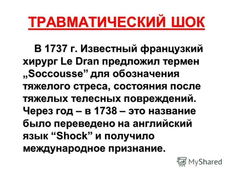 ТРАВМАТИЧЕСКИЙ ШОК В 1737 г. Известный французский хирург Le Dran предложил термин Soccousse для обозначения тяжелого стресса, состояния после тяжелых телесных повреждений. Через год – в 1738 – это название было переведено на английский язык Shock и