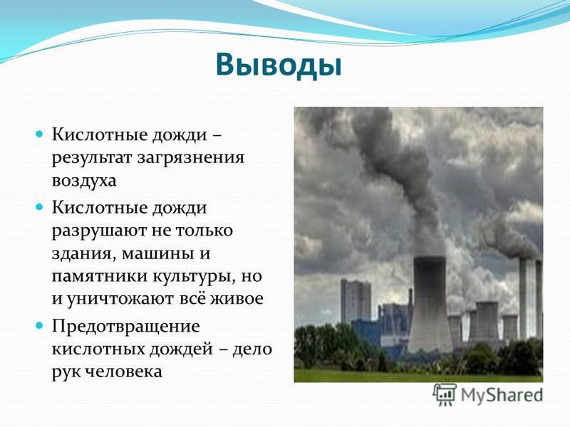 Выводы Кислотные дожди – результат загрязнения воздуха Кислотные дожди разрушают не только здания, машины и памятники культуры, но и уничтожают всё живое Предотвращение кислотных дождей – дело рук человека