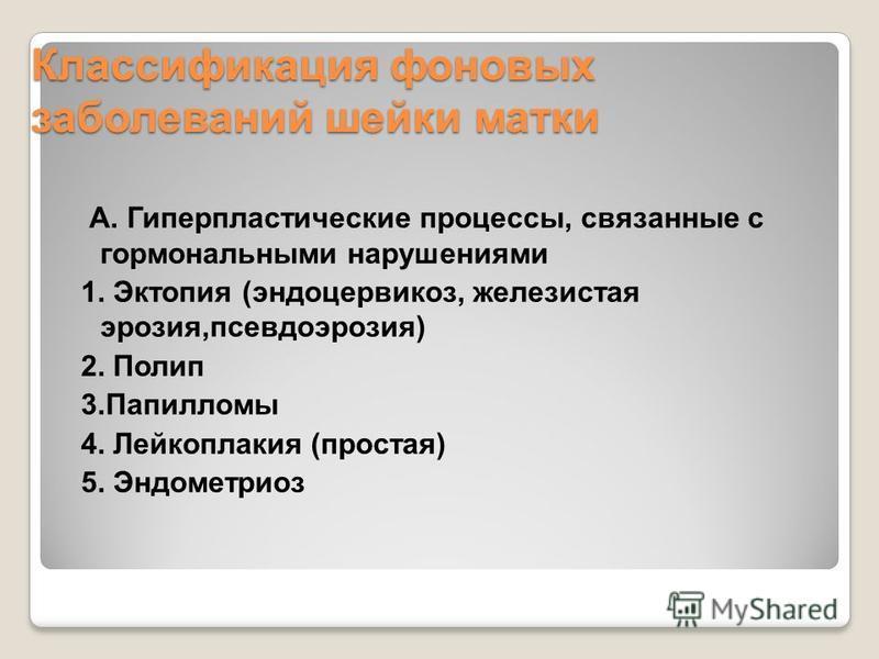 Классификация фоновых заболеваний шейки матки А. Гиперпластические процессы, связанные с гормональными нарушениями 1. Эктопия (эндоцервикоз, железистая эрозия,псевдоэрозия) 2. Полип 3. Папилломы 4. Лейкоплакия (простая) 5. Эндометриоз