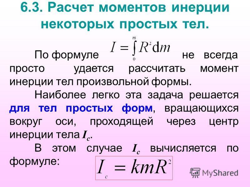 6.3. Расчет моментов инерции некоторых простых тел. По формуле не всегда просто удается рассчитать момент инерции тел произвольной формы. Наиболее легко эта задача решается для тел простых форм, вращающихся вокруг оси, проходящей через центр инерции