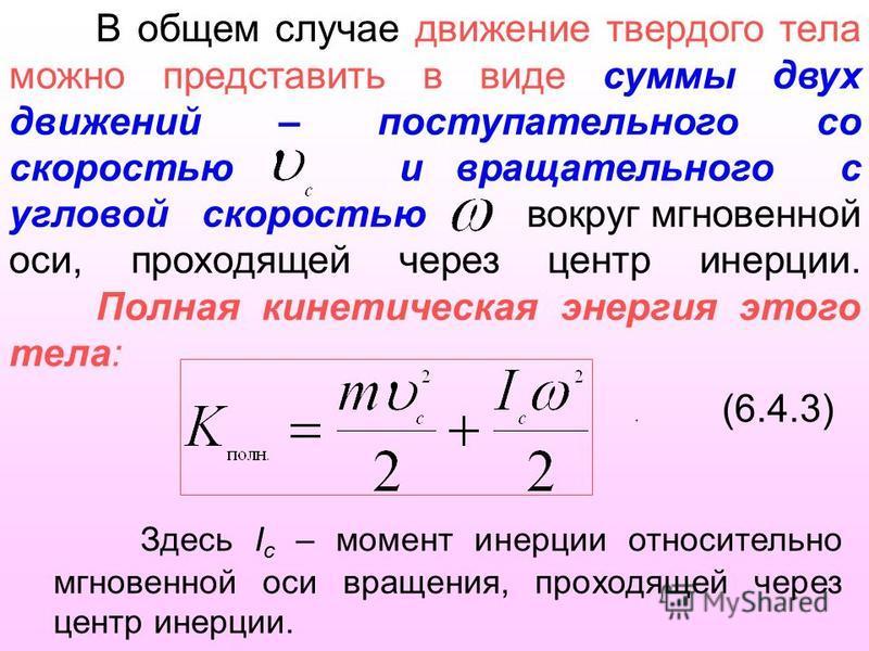 В общем случае движение твердого тела можно представить в виде суммы двух движений – поступательного со скоростью и вращательного с угловой скоростью вокруг мгновенной оси, проходящей через центр инерции. Полная кинетическая энергия этого тела:. (6.4