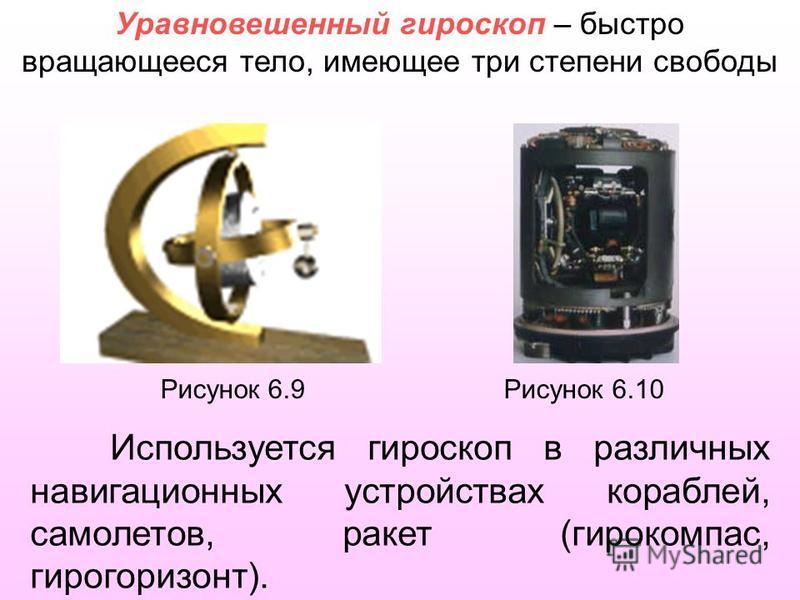 Рисунок 6.9 Рисунок 6.10 Используется гироскоп в различных навигационных устройствах кораблей, самолетов, ракет (гирокомпас, гирогоризонт). Уравновешенный гироскоп – быстро вращающееся тело, имеющее три степени свободы