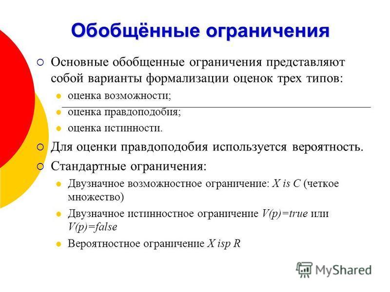 Обобщённые ограничения Основные обобщенные ограничения представляют собой варианты формализации оценок трех типов: оценка возможности; оценка правдоподобия; оценка истинности. Для оценки правдоподобия используется вероятность. Стандартные ограничения