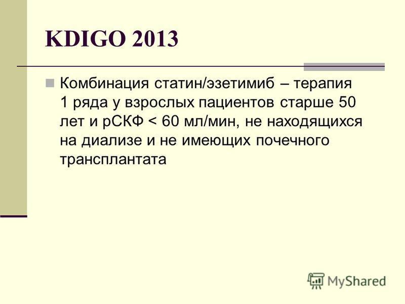 KDIGO 2013 Комбинация статен/эзетимиб – терапия 1 ряда у взрослых пациентов старше 50 лет и рСКФ < 60 мл/мин, не находящихся на диализе и не имеющих почечного трансплантата