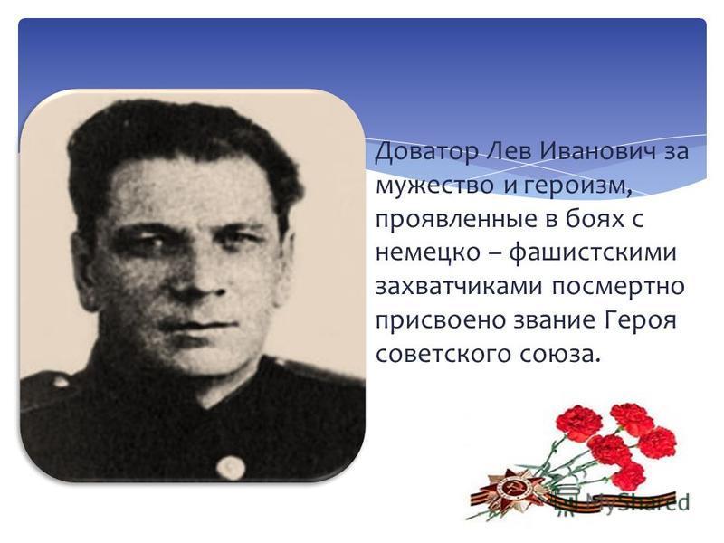 Доватор Лев Иванович за мужество и героизм, проявленные в боях с немецко – фашистскими захватчиками посмертно присвоено звание Героя советского союза.