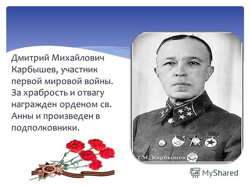 Дмитрий Михайлович Карбышев, участник первой мировой войны. За храбрость и отвагу награжден орденом св. Анны и произведен в подполковники.
