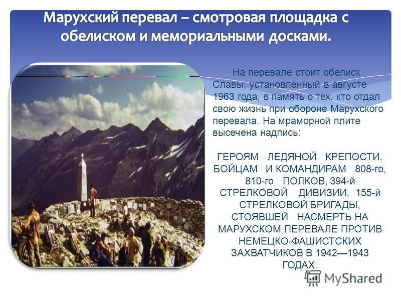 На перевале стоит обелиск Славы, установленный в августе 1963 года, в память о тех, кто отдал свою жизнь при обороне Марухского перевала. На мраморной плите высечена надпись: ГЕРОЯМ ЛЕДЯНОЙ КРЕПОСТИ, БОЙЦАМ И КОМАНДИРАМ 808-го, 810-го ПОЛКОВ, 394-й С