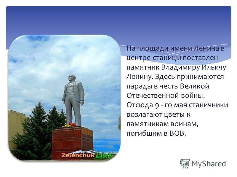 На площади имени Ленина в центре станицы поставлен памятник Владимиру Ильичу Ленину. Здесь принимаются парады в честь Великой Отечественной войны. Отсюда 9 - го мая станичники возлагают цветы к памятникам воинам, погибшим в ВОВ.