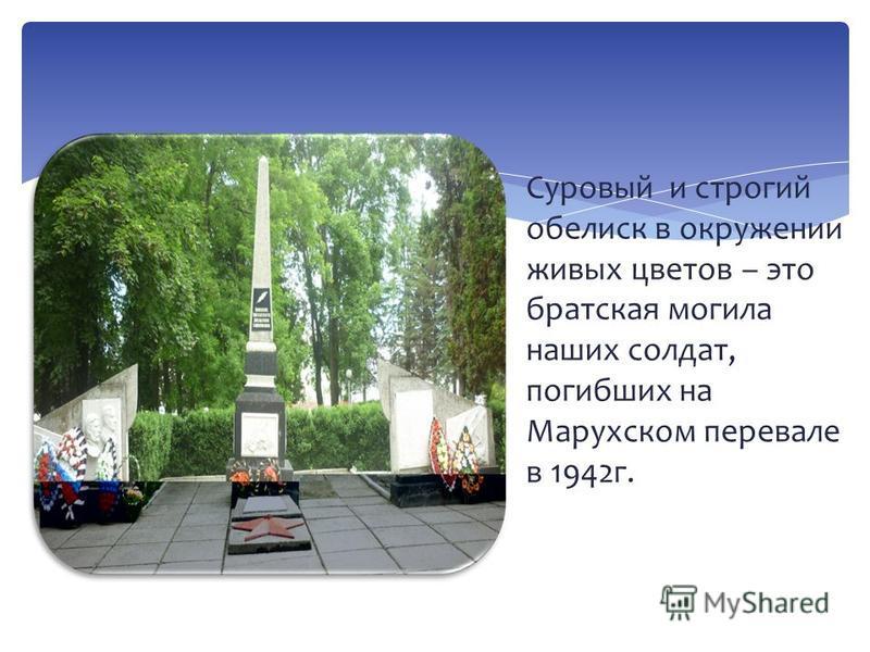 Суровый и строгий обелиск в окружении живых цветов – это братская могила наших солдат, погибших на Марухском перевале в 1942 г.