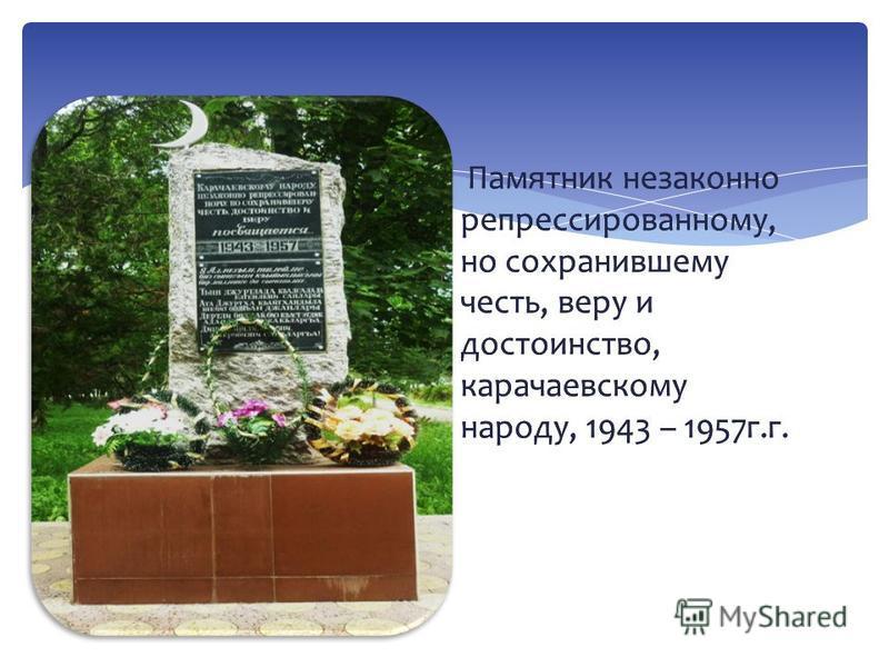 Памятник незаконно репрессированному, но сохранившему честь, веру и достоинство, карачаевскому народу, 1943 – 1957 г.г.